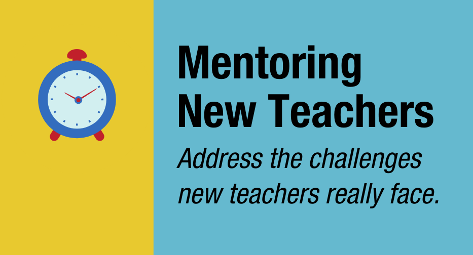 Mentoring New Teachers: Address the challenges new teachers really face