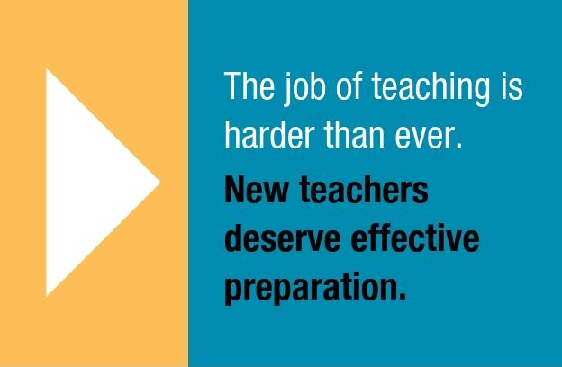 The job of teaching is harder than ever. New teachers deserve effective preparation.