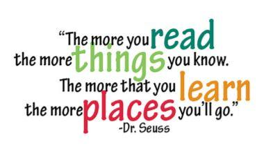 """The more you read the more things you know. The more that you learn the more places you'll go."" - Dr. Seuss"