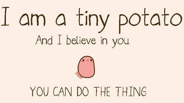 "An adorable tiny potato says, ""You can do the thing!"""